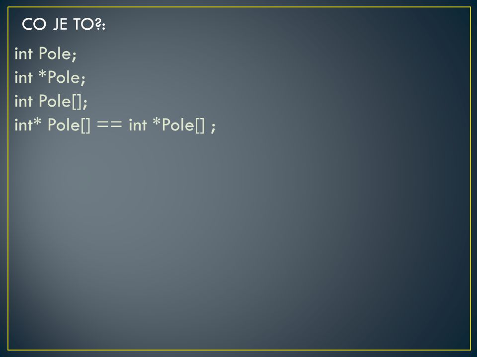 int Pole; int *Pole; int Pole[]; int* Pole[] == int *Pole[] ;